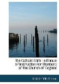 The Catholic Faith: a Manual of Instruction for Members of the Church of England