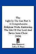 Light in the East Part : A Comprehensive Religious Work, Embracing the Life of Our Lord and ...