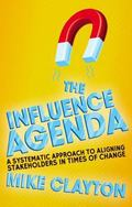 Influence Agenda : A Systematic Approach to Aligning Stakeholders in Times of Change