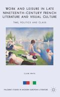 Work and Leisure in Late Nineteenth-Century French Literature and Visual Culture : Time, Pol...