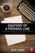Anatomy of a Premise Line : How to Master Premise and Story Development for Writing Success