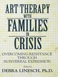 Art Therapy with Families in Crisis : Overcoming Resistance Through Nonverbal Expression