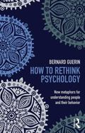 How to Rethink Psychology : New Metaphors for Understanding People and Their Behavior