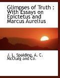 Glimpses of Truth: With Essays on Epictetus and Marcus Aurelius