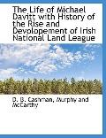 The Life of Michael Davitt with History of the Rise and Devolopement of Irish National Land ...