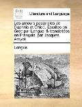 Amours Pastorales de Daphnis et Chloé Escrites en Grec Par Longus, and Translatées en Franço...