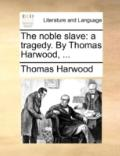 Noble Slave : A tragedy. by Thomas Harwood, ...