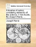Treatise of Optics : Containing elements of the science; in two books. by Joseph Harris, ...