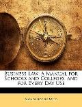 Business Law: A Manual for Schools and Colleges, and for Every Day Use