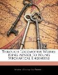 Through Locomotive Works : Being Advice to Young Mechanical Engineers