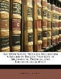 Wonders of Modern Mechanism : A Résumé of Recent Progress in Mechanical, Physical, and Engin...