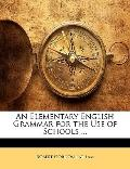 An Elementary English Grammar for the Use of Schools ...