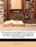 On Diseases and Injuries of the Eye: A Course of Systematic and Clinical Lectures to Student...