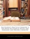 The Student's Practical Chemistry: A Text-Book On Chemical Physics and Inorganic and Organic...