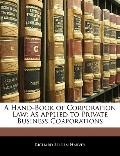 A Hand-Book of Corporation Law: As Applied to Private Business Corporations