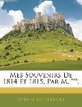Mes Souvenirs De 1814 Et 1815, Par M. ***.