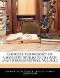Chemical Technology: Or, Chemistry, Applied to the Arts and to Manufactures, Volume 2