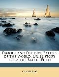 Famous and Decisive Battles of the World : Or, History from the Battle-Field