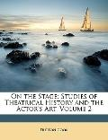 On the Stage : Studies of Theatrical History and the Actor's Art, Volume 2