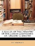 A Manuel of the Chemistry of the Carbon Compounds: Or, Organic Chemistry