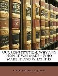 Our Constitution: Why and How It Was Made - Who Made It, and What It Is