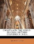 Christianity, the World-Religion : Lectures Delivered in India