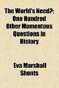 The World's Need?; One Hundred Other Momentous Questions in History