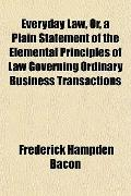Everyday Law, Or, a Plain Statement of the Elemental Principles of Law Governing Ordinary Bu...
