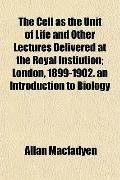The Cell as the Unit of Life and Other Lectures Delivered at the Royal Instiution; London, 1...