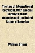 The Law of International Copyright, With Special Sections on the Colonies and the United Sta...