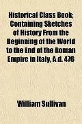 Historical Class Book; Containing Sketches of History From the Beginning of the World to the...