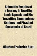 Scientific Results of a Journey in Brazil by Louis Agassiz and His Travelling Companions; Ge...