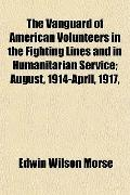 The Vanguard of American Volunteers in the Fighting Lines and in Humanitarian Service; Augus...
