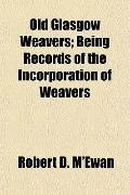 Old Glasgow Weavers; Being Records of the Incorporation of Weavers