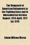 The Vanguard of American Volunteers in the Fighting Lines and in Humanitarian Service August...