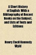 A Short History of English; With a Bibliography of Recent Books on the Subject, and Lists of...