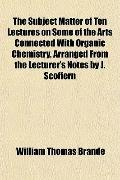 The Subject Matter of Ten Lectures on Some of the Arts Connected With Organic Chemistry, Arr...