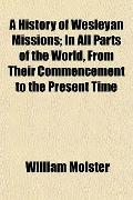 A History of Wesleyan Missions; In All Parts of the World, From Their Commencement to the Pr...