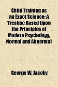 Child Training as an Exact Science; A Treatise Based Upon the Principles of Modern Psycholog...