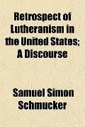 Retrospect of Lutheranism in the United States; A Discourse