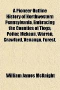 A Pioneer Outline History of Northwestern Pennsylvania, Embracing the Counties of Tioga, Pot...
