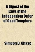 A Digest of the Laws of the Independent Order of Good Templars