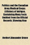 Politics and the Canadian Army Medical Corps; a History of Intrigue, Containing Many Facts O...