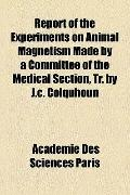 Report of the Experiments on Animal Magnetism Made by a Committee of the Medical Section, Tr...