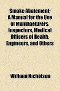 Smoke Abatement; a Manual for the Use of Manufacturers, Inspectors, Medical Officers of Heal...