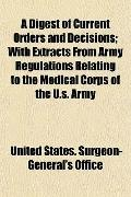 Digest of Current Orders and Decisions; with Extracts from Army Regulations Relating to the ...