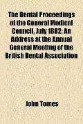 Dental Proceedings of the General Medical Council, July 1882; an Address at the Annual Gener...