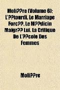 Molire (Volume 6); L'tourdi. Le Marriage Forc. Le Mdicin Maigr Lui. La Critique De L'cole De...