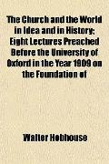 The Church and the World in Idea and in History; Eight Lectures Preached Before the Universi...
