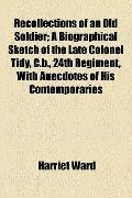 Recollections of an Old Soldier; a Biographical Sketch of the Late Colonel Tidy, C B , 24th ...